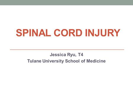 SPINAL CORD INJURY Jessica Ryu, T4 Tulane University School of Medicine.