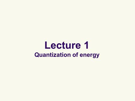 "Lecture 1 Quantization of energy. Quantization of energy Energies are discrete (""quantized"") and not continuous. This quantization principle cannot be."