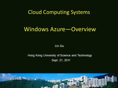 Cloud Computing Systems Lin Gu Hong Kong University of Science and Technology Sept. 21, 2011 Windows Azure—Overview.