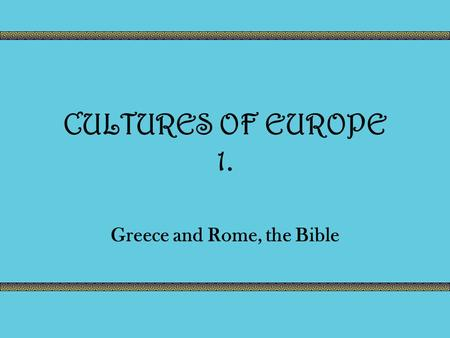 CULTURES OF EUROPE 1. Greece and Rome, the Bible.