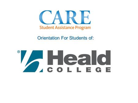 Orientation For Students of:. Purpose & Objectives This orientation is designed to help you: Better understand the CARE Student Assistance Program Learn.