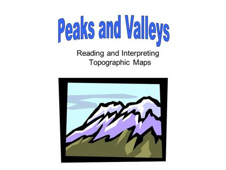 Reading and Interpreting Topographic Maps. Peaks and Valleys Select a Topic Terms Rules for Drawing Contours Tips for Interpreting Contour Patterns Test.