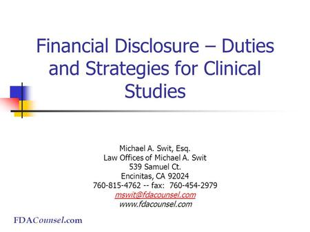 FDA Counsel.com Financial Disclosure – Duties and Strategies for Clinical Studies Michael A. Swit, Esq. Law Offices of Michael A. Swit 539 Samuel Ct. Encinitas,