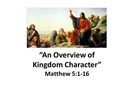 """An Overview of Kingdom Character"" Matthew 5:1-16."