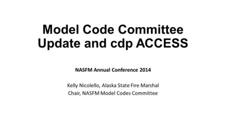 Model Code Committee Update and cdp ACCESS NASFM Annual Conference 2014 Kelly Nicolello, Alaska State Fire Marshal Chair, NASFM Model Codes Committee.