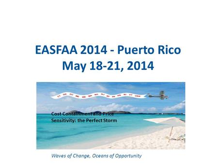 EASFAA 2014 - Puerto Rico May 18-21, 2014 Waves of Change, Oceans of Opportunity Cost Containment and Price Sensitivity: the Perfect Storm.