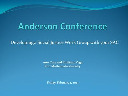 Developing a Social Justice Work Group with your SAC Ann Cary and Emiliano Vega PCC Mathematics Faculty Friday, February 1, 2013.
