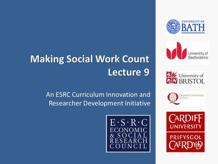 Making Social Work Count Lecture 9 An ESRC Curriculum Innovation and Researcher Development Initiative.