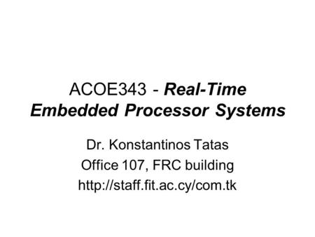 ACOE343 - Real-Time Embedded Processor Systems Dr. Konstantinos Tatas Office 107, FRC building