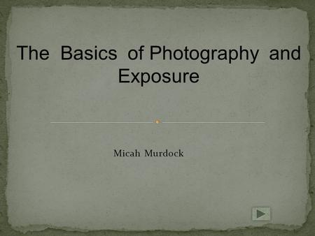 Micah Murdock The Basics of Photography and Exposure.