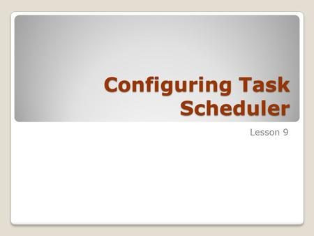 Configuring Task Scheduler Lesson 9. Skills Matrix Technology SkillObjective Domain SkillDomain # Understanding Task Scheduler Configure and manage the.