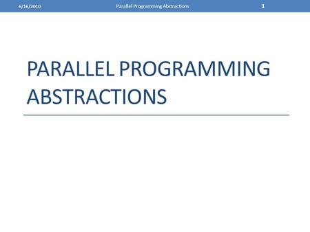 PARALLEL PROGRAMMING ABSTRACTIONS 6/16/2010 Parallel Programming Abstractions 1.