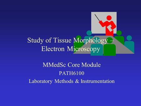 Study of Tissue Morphology – Electron Microscopy MMedSc Core Module PATH6100 Laboratory Methods & Instrumentation.