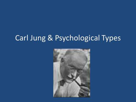 Carl Jung & Psychological Types. Carl Jung The theory of psychological type comes from Swiss psychiatrist Carl G. Jung (1875-1961) who wrote that what.