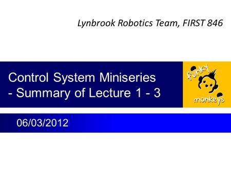 Lynbrook Robotics Team, FIRST 846 Control System Miniseries - Summary of Lecture 1 - 3 06/03/2012.