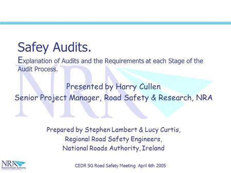 CEDR SG Road Safety Meeting April 6th 2005 Safey Audits. E xplanation of Audits and the Requirements at each Stage of the Audit Process. Presented by Harry.