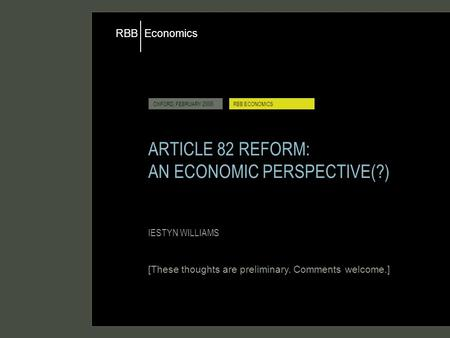 Economics RBB OXFORD, FEBRUARY 2006RBB ECONOMICS ARTICLE 82 REFORM: AN ECONOMIC PERSPECTIVE(?) IESTYN WILLIAMS [These thoughts are preliminary. Comments.