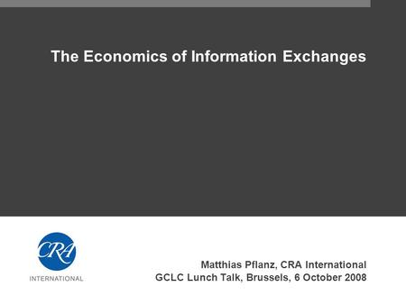 The Economics of Information Exchanges Matthias Pflanz, CRA International GCLC Lunch Talk, Brussels, 6 October 2008.