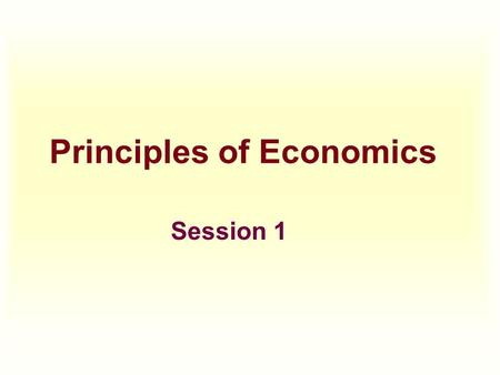 Principles of Economics Session 1. Topics To Be Covered  Introduction  Definition of Economics  Market Definition  Demand Schedule, Curve, and Functions.
