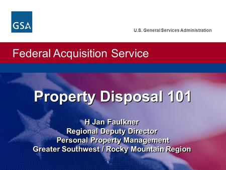 Federal Acquisition Service U.S. General Services Administration Property Disposal 101 H Jan Faulkner Regional Deputy Director Personal Property Management.