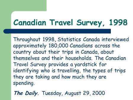 Canadian Travel Survey, 1998 Throughout 1998, Statistics Canada interviewed approximately 180,000 Canadians across the country about their trips in Canada,