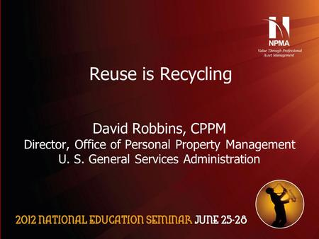 Please use the following two slides as a template for your presentation at NES. Reuse is Recycling David Robbins, CPPM Director, Office of Personal Property.