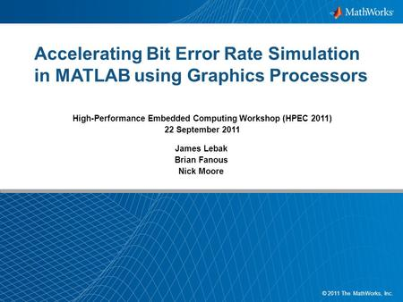 1 1 © 2011 The MathWorks, Inc. Accelerating Bit Error Rate Simulation in MATLAB using Graphics Processors James Lebak Brian Fanous Nick Moore High-Performance.