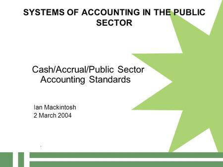 SYSTEMS OF ACCOUNTING IN THE PUBLIC SECTOR Cash/Accrual/Public Sector Accounting Standards Ian Mackintosh 2 March 2004 1.