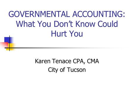 GOVERNMENTAL ACCOUNTING: What You Don't Know Could Hurt You Karen Tenace CPA, CMA City of Tucson.