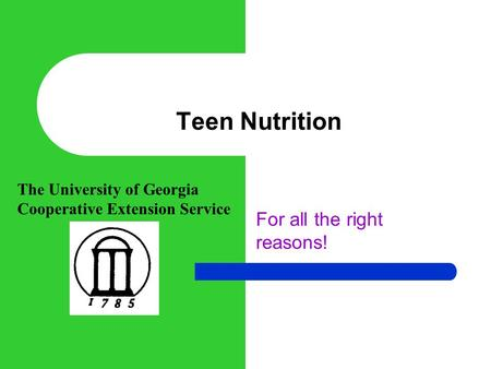 Teen Nutrition For all the right reasons! The University of Georgia Cooperative Extension Service.