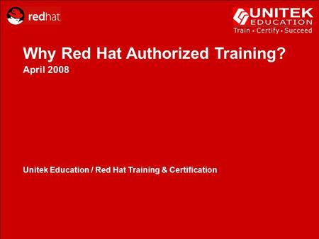Why Red Hat Authorized Training? April 2008 Unitek Education / Red Hat Training & Certification.