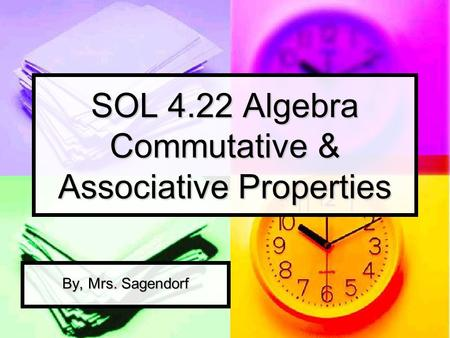 SOL 4.22 Algebra Commutative & Associative Properties By, Mrs. Sagendorf.