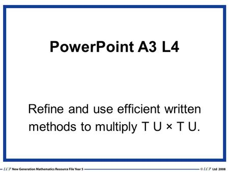 PowerPoint A3 L4 Refine and use efficient written methods to multiply T U × T U.
