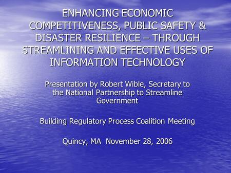 ENHANCING ECONOMIC COMPETITIVENESS, PUBLIC SAFETY & DISASTER RESILIENCE – THROUGH STREAMLINING AND EFFECTIVE USES OF INFORMATION TECHNOLOGY Presentation.