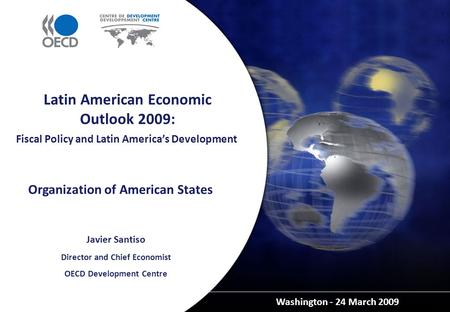 Fiscal Policy and Latin America's Development Washington - 24 March 2009 Latin American Economic Outlook 2009: Javier Santiso Director and Chief Economist.