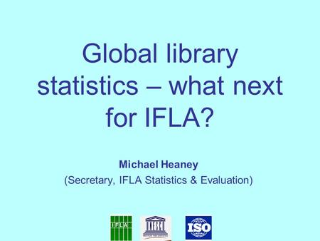 Global library statistics – what next for IFLA? Michael Heaney (Secretary, IFLA Statistics & Evaluation)‏