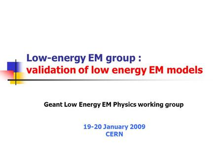 Low-energy EM group : validation of low energy EM models Geant Low Energy EM Physics working group 19-20 January 2009 CERN.