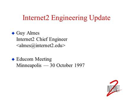 Internet2 Engineering Update  Guy Almes Internet2 Chief Engineer  Educom Meeting Minneapolis — 30 October 1997.