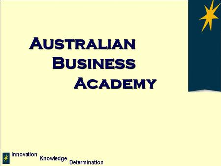 Innovation Determination Knowledge AUSTRALIANBUSINESS A C A D E M Y Innovation Determination Knowledge Australian Business Academy.