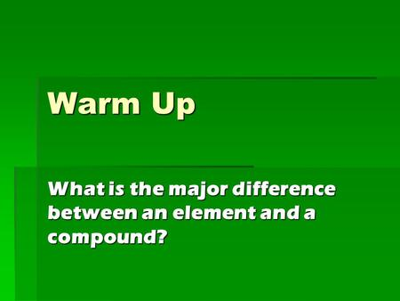 Warm Up What is the major difference between an element and a compound?