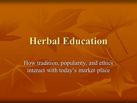 Herbal Education How tradition, popularity, and ethics interact with today's market place.