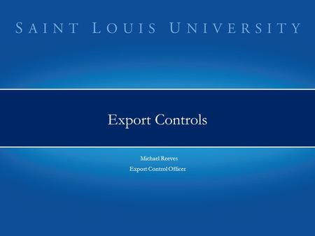 Export Controls Michael Reeves Export Control Officer Michael Reeves Export Control Officer.