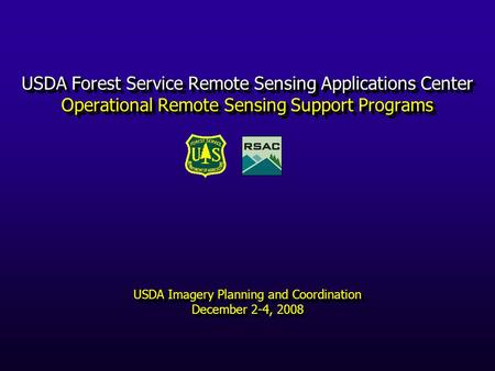 USDA Forest Service Remote Sensing Applications Center Operational Remote Sensing Support Programs USDA Imagery Planning and Coordination December 2-4,