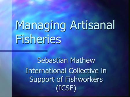Managing Artisanal Fisheries Sebastian Mathew International Collective in Support of Fishworkers (ICSF)