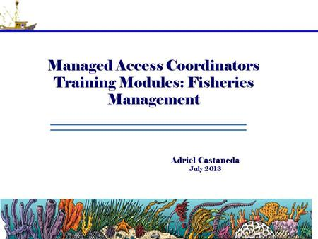 Managed Access Coordinators Training Modules: Fisheries Management Adriel Castaneda July 2013.