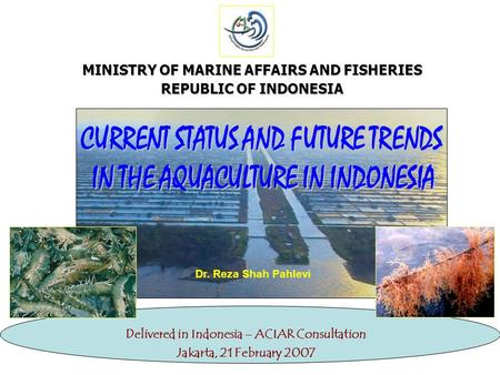 MINISTRY OF MARINE AFFAIRS AND FISHERIES REPUBLIC OF INDONESIA Delivered in Indonesia – ACIAR Consultation Jakarta, 21 February 2007 Dr. Reza Shah Pahlevi.