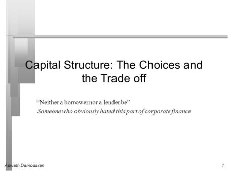 "Aswath Damodaran1 Capital Structure: The Choices and the Trade off ""Neither a borrower nor a lender be"" Someone who obviously hated this part of corporate."