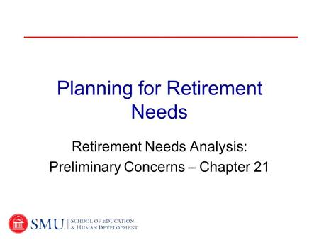 Planning for Retirement Needs Retirement Needs Analysis: Preliminary Concerns – Chapter 21.