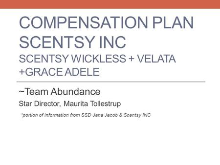 COMPENSATION PLAN SCENTSY INC SCENTSY WICKLESS + VELATA +GRACE ADELE ~Team Abundance Star Director, Maurita Tollestrup *portion of information from SSD.