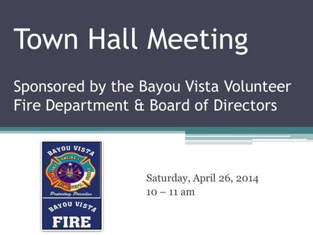 Town Hall Meeting Sponsored by the Bayou Vista Volunteer Fire Department & Board of Directors Saturday, April 26, 2014 10 – 11 am.